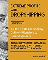 Extreme Profits with the Dropshipping Model [5 Books in 1]: All the Strategies Used by Online Millionaires to Earn 50k/month through YouTube, Instagram and Facebook with Little Effort and Little Money