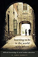 Learning to Be in the World With Others: Difficult Knowledge & Social Studies Education (Counterpoints: Studies in Criticality)