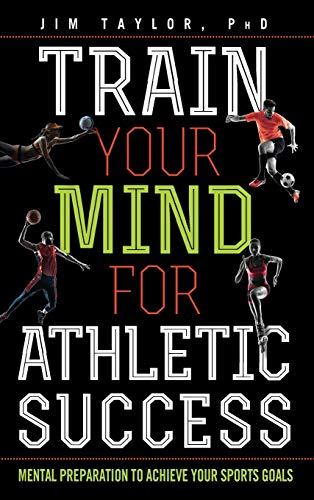 Train Your Mind for Athletic Success: Mental Preparation to Achieve Your Sports Goals