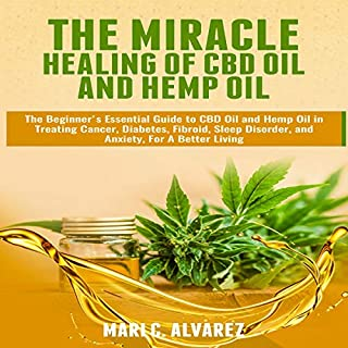 The Miracle Healing of CBD Oil and Hemp Oil: The Beginner's Essential Guide to CBD Oil and Hemp Oil in Treating Cancer, Diabetes, Fibroid, Sleep Disorder, and Anxiety, for a Better Living                   By:                                                                                                                                 Mari C Alvarez                               Narrated by:                                                                                                                                 Maria Leaf                      Length: 45 mins     Not rated yet     Overall 0.0