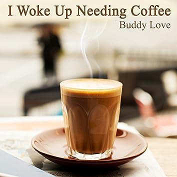 I Woke up Needing Coffee