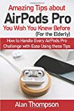 Amazing Tips about AirPods Pro You Wish You Knew Before (For the Elderly): How to Handle Every AirPods Pro Challenge with Ease Using these Tips