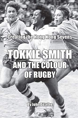 Tokkie Smith and the Colour of Rugby: Creating the Hong Kong Rugby Sevens (English Edition)