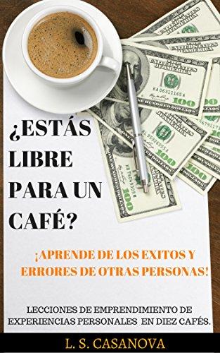 ¿ESTÁS LIBRE PARA UN CAFÉ? LECCIONES DE EMPRENDIMIENTO DE EXPERIENCIAS PERSONALES EN DIEZ CAFÉS.: ¡APRENDE DE LOS EXITOS Y ERRORES DE OTRAS PERSONAS!