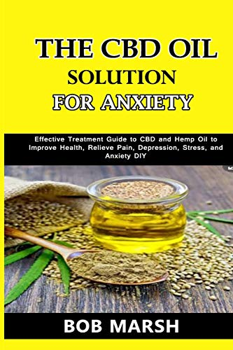 The CBD Oil Solution for Anxiety: Effective Treatment Guide to CBD and Hemp Oil to Improve Health, Relieve Pain, Depression, Stress, and Anxiety DIY