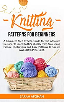 Knitting Patterns for Beginners: A Complete Step-by-Step Guide for the Absolute Beginner to Learn Knitting Quickly from Zero, Using Picture Illustrations and Easy Patterns to Create Awesome Projects by [Sarah Afghan]