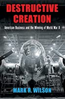 Destructive Creation: American Business and the Winning of World War II (American Business, Politics, and Society)