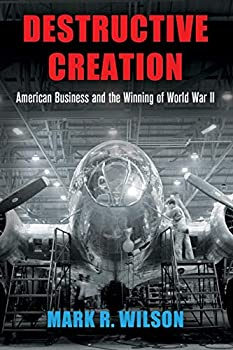 Destructive Creation  American Business and the Winning of World War II  American Business Politics and Society