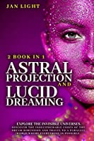Astral Projection and Lucid Dreaming Explore the Invisible Universes: 2 Book in 1 . Discover the Indecipherable Codes of the Dream Dimension and Travel to a Parallel World Where Everything Is Possible.