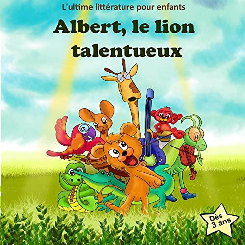 Couverture du livre Albert, le lion talentueux : Livre pour enfants sur la gentillesse et la sympathie à travers une histoire encourageante, mémorable et inspirante.