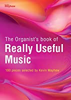 The Organist's Book of Really Useful Music: 100 Pieces Selected by Kevin Mayhew