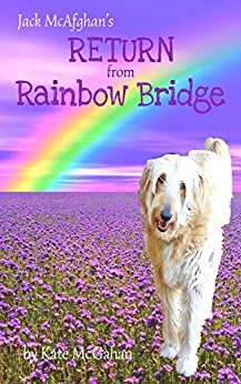 Jack McAfghan: Return from Rainbow Bridge: An Afterlife Story of Loss, Love and Renewal (Jack McAfghan Pet Loss Trilogy Book 3) by [Kate McGahan]