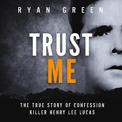 Trust Me: The True Story of Confession Killer Henry Lee Lucas cover art