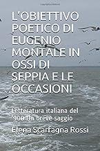 L'OBIETTIVO POETICO DI EUGENIO MONTALE IN OSSI DI SEPPIA E LE OCCASIONI: Letteratura italiana del '900 Un breve saggio (It...