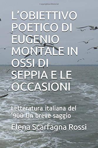 L'OBIETTIVO POETICO DI EUGENIO MONTALE IN OSSI DI SEPPIA E LE OCCASIONI: Letteratura italiana del '900 Un breve saggio