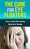 THE CURE FOR EYE FLOATERS: HOW TO DEAL WITH SEEING SPOTS AND STREAKS (Vision Problems, Optical Health, Eye Floaters Cure, Eye Floaters Surgery, Seeing Spots, Seeing Streaks, Curing Eye Floaters)