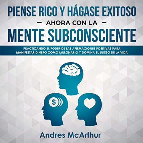 Piense Rico y Hágase Exitoso Ahora Con la Mente Subconsciente [Think Rich and Become Successful Now with the Subconscious Mind]     Practicando el Poder de las Afirmaciones Positivas Para Manifestar Dinero Como Millonario y Domina el Juego de la Vida              By:                                                                                                                                 Andres McArthur                               Narrated by:                                                                                                                                 Nicolas Villanueva                      Length: 3 hrs and 9 mins     Not rated yet     Overall 0.0