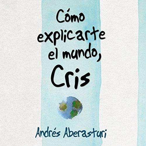 Cómo Explicarte El Mundo, Cris [How to Explain the World, Cris] audiobook cover art