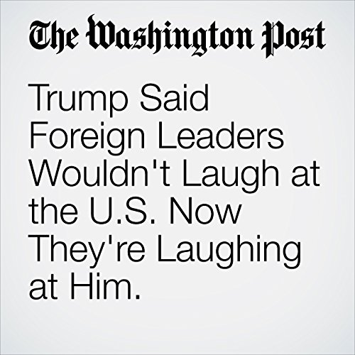 Trump Said Foreign Leaders Wouldn't Laugh at the U.S. Now They're Laughing at Him. cover art