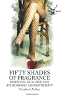 Fifty Shades of Fragrance: Essential Oils for Aphrodisiac Aromatherapy (The Secret Healer)