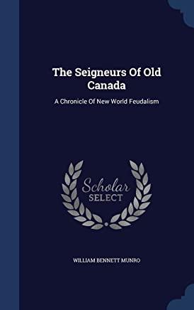 The Seigneurs Of Old Canada: A Chronicle Of New World Feudalism