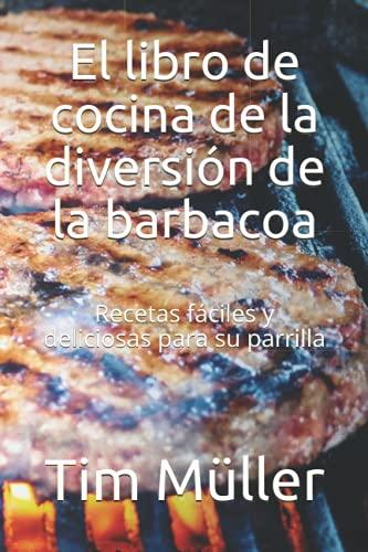El libro de cocina de la diversión de la barbacoa: Recetas fáciles y deliciosas para su parrilla
