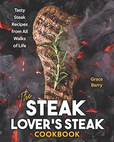 The Steak Lover's Steak Cookbook: Tasty Steak Recipes from All Walks of Life