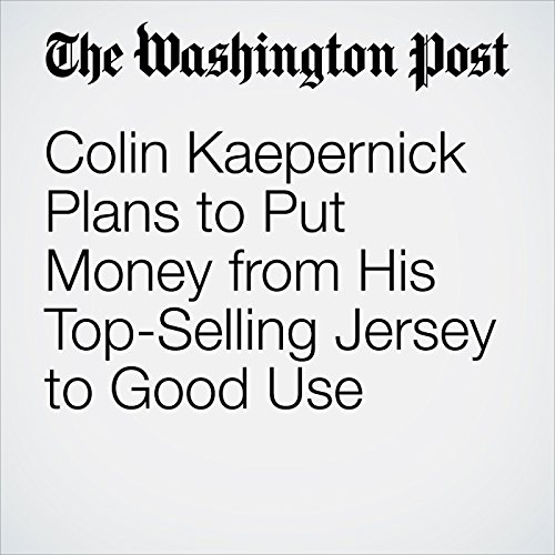 8e3b86e17 Colin Kaepernick Plans to Put Money from His Top-Selling Jersey to Good Use  cover