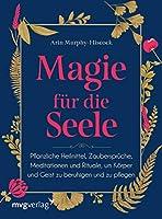 Magie fuer die Seele: Pflanzliche Heilmittel, Zaubersprueche, Meditationen und Rituale, um Koerper und Geist zu beruhigen und zu pflegen