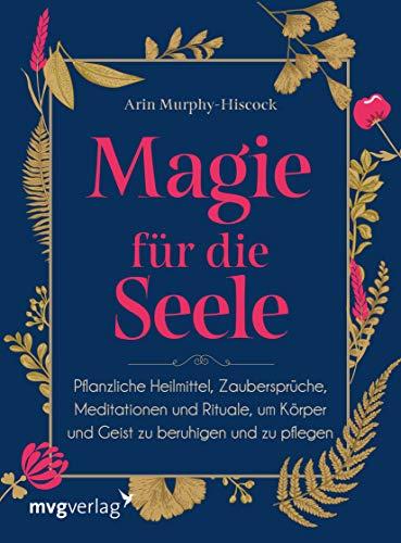 Magie für die Seele: Pflanzliche Heilmittel, Zaubersprüche, Meditationen und Rituale, um Körper und Geist zu beruhigen und zu pflegen
