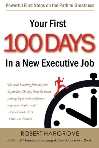 Your First 100 Days In a New Executive Job: Powerful First Steps On The Path to Greatness