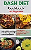 DASH DIET Cookbook for Beginners: Low Sodium Cookbook Guide For Beginners To Improve Your Health. 21 Day Meal Plan Included To Lower Blood Pressure And Lose Weight