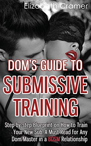 Dom's Guide To Submissive Training: Step-by-step Blueprint On How To Train Your New Sub. A Must Read For Any Dom/Master In A BDSM Relationship (Men's Guide to BDSM) (Volume 1)