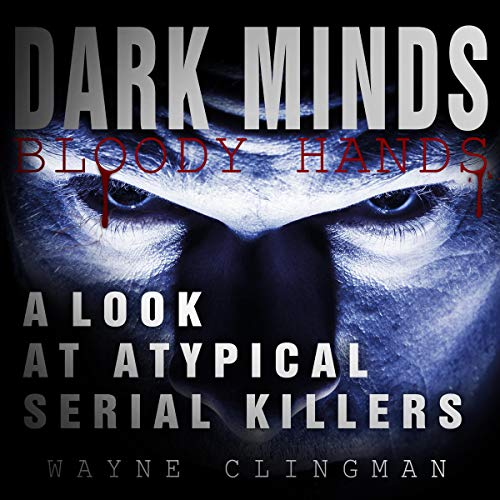 Dark Minds, Bloody Hands: A Look at Atypical Serial Killers cover art