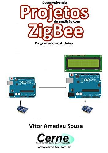 Desenvolvendo Projetos de medição com ZigBee Programado no Arduino (Portuguese Edition)