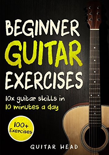 Guitar Exercises for Beginners: 10x Guitar Skills in 10 Minutes a Day: An...