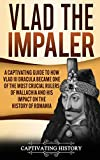 Vlad the Impaler: A Captivating Guide to How Vlad III Dracula Became One of the Most Crucial Rulers of Wallachia and His Impact on the History of Romania