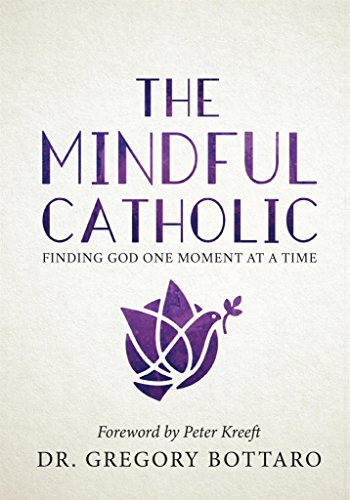 The Mindful Catholic: Finding God One Moment at a Time