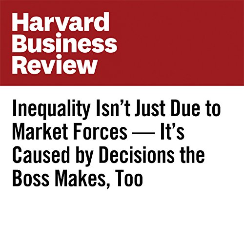 Inequality Isn't Just Due to Market Forces — It's Caused by Decisions the Boss Makes, Too cover art