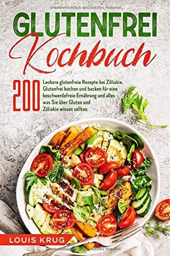 Glutenfrei Kochbuch: 200 leckere glutenfreie Rezepte bei Zöliakie. Glutenfrei kochen und backen für eine beschwerdefreie Ernährung und alles was Sie über Gluten und Zöliakie wissen sollten.