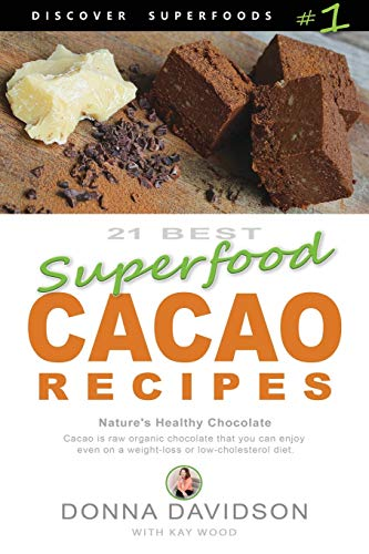 21 Best Superfood Cacao Recipes - Discover Superfoods #1: Cacao is Nature's healthy and delicious superfood chocolate you can enjoy even on a weight loss or low cholesterol diet! (Volume 1)