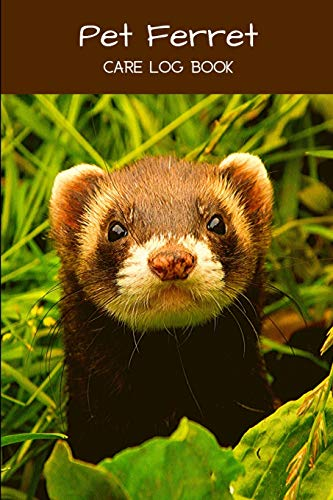 Pet Ferret Care Log Book: Pet Ferret Accessory Book, Customized Easy to Use, Daily Pet Ferret Accessories Care Log Book to Look After All Your Pet ... Health, Cleaning, and Equipment Maintenance
