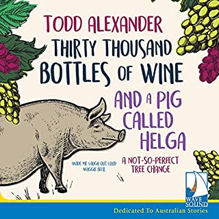 Thirty Thousand Bottles of Wine and a Pig Called Helga     A Not So Perfect Tree Change              By:                                                                                                                                 Todd Alexander                               Narrated by:                                                                                                                                 Josh Brennan                      Length: 7 hrs and 2 mins     4 ratings     Overall 4.3