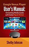 Google Nexus Player User's Manual Streaming Media Guide with Extra Tips & Tricks! (English Edition)