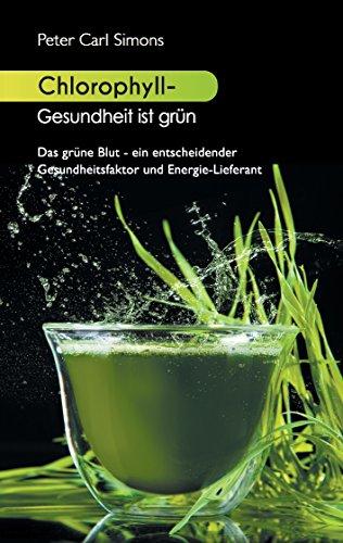 Chlorophyll - Gesundheit ist grün: Das grüne Blut - ein entscheidender Gesundheitsfaktor und Energie-Lieferant
