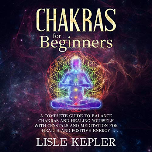 Chakras for Beginners: A Complete Guide to Balance Chakras and Healing Yourself with Crystals and Meditation for Health and Positive Energy Audiobook By Lisle Kepler cover art