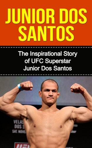Junior dos Santos: The Inspirational Story of UFC Superstar Junior dos Santos (Junior dos Santos Unauthorized Biography, Brazil, MMA, UFC Books)