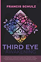 Third Eye Awakening: Discover New Perspectives to open your Third Eye Chakra, through Psychic Awareness, Healing and Meditation. Increases Psychic Abilities Purifying your Energy Field Starting now!