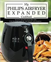 My Philips Airfryer Expanded Cookbook: 101 Easy Recipes With Pro Tips for Healthy Low Oil Air Frying and Baking (Air Fryer Recipes and How To Instructions)