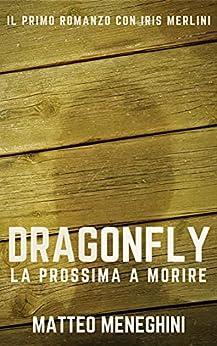 Dragonfly: la prossima a morire (Iris Merlini Vol. 1): Un romanzo giallo, un thriller mozzafiato, un poliziesco incalzante di [Matteo Meneghini]